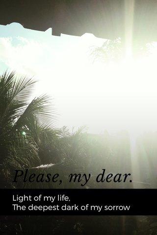 Please, my dear. Light of my life, The deepest dark of my sorrow