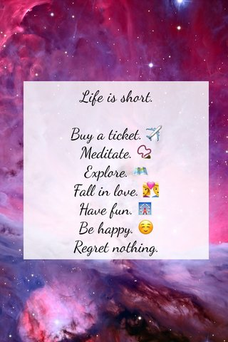 Life is short. Buy a ticket. ✈️ Meditate. 📿 Explore. 🗺 Fall in love. 💑 Have fun. 🎡 Be happy. ☺️ Regret nothing.