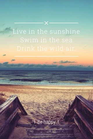 Live in the sunshine Swim in the sea Drink the wild air. l Be happy l