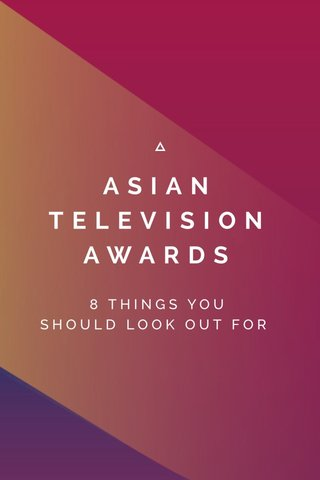 ASIAN TELEVISION AWARDS 8 THINGS YOU SHOULD LOOK OUT FOR