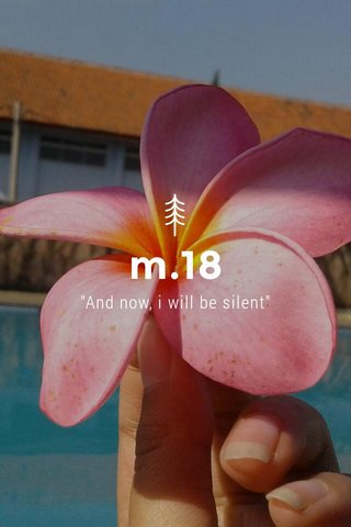 """m.18 """"And now, i will be silent"""""""