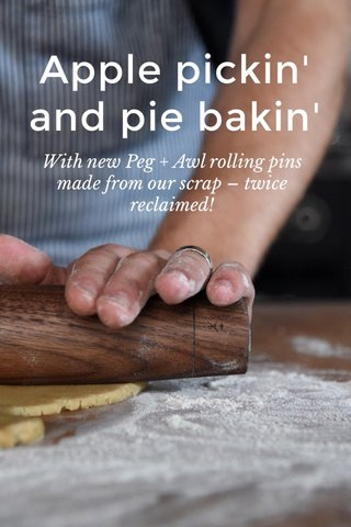 Apple pickin' and pie bakin' With new Peg + Awl rolling pins made from our scrap – twice reclaimed!