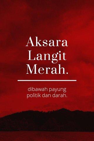 Aksara Langit Merah. dibawah payung politik dan darah.