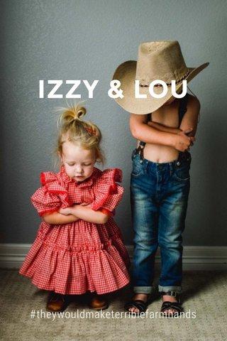 IZZY & LOU #theywouldmaketerriblefarmhands
