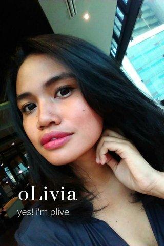 oLivia yes! i'm olive