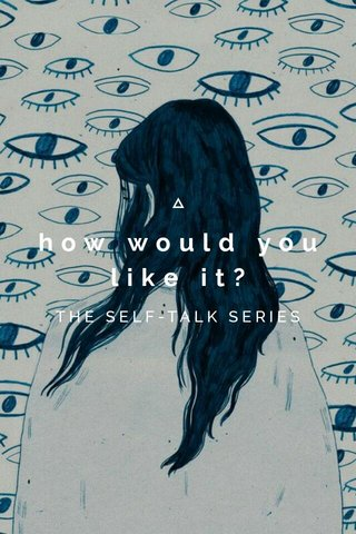 how would you like it? THE SELF-TALK SERIES
