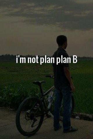 i'm not plan plan B