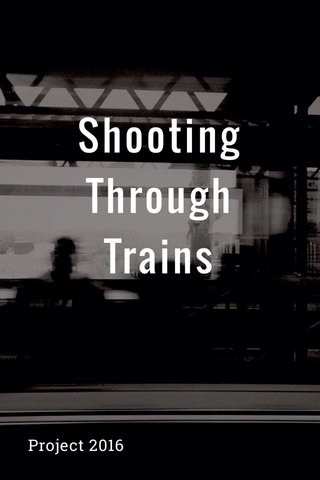 Shooting Through Trains Project 2016
