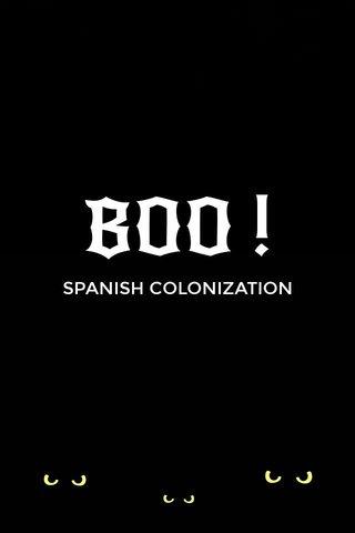 BOO ! SPANISH COLONIZATION