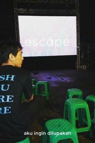 escape aku ingin dilupakan
