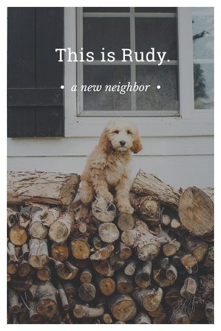 This is Rudy. • a new neighbor •