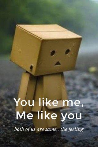 You like me, Me like you both of us are same.. the feeling
