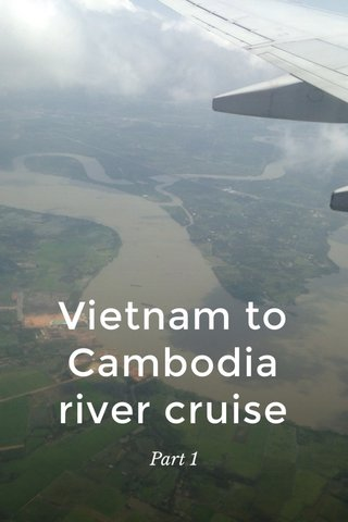 Vietnam to Cambodia river cruise Part 1