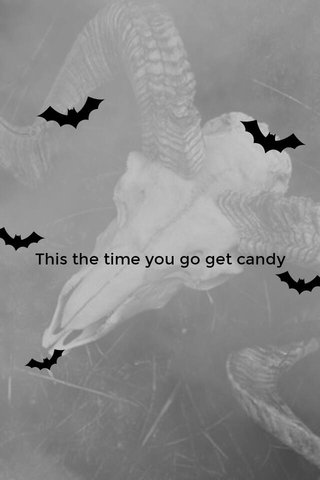 This the time you go get candy
