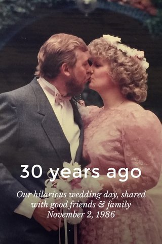 30 years ago Our hilarious wedding day, shared with good friends & family November 2, 1986