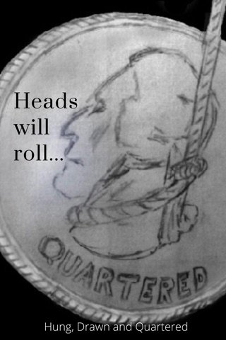 Heads will roll... Hung, Drawn and Quartered