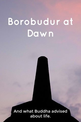 Borobudur at Dawn And what Buddha advised about life.