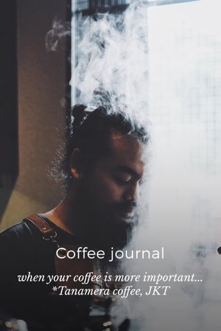 Coffee journal when your coffee is more important... *Tanamera coffee, JKT