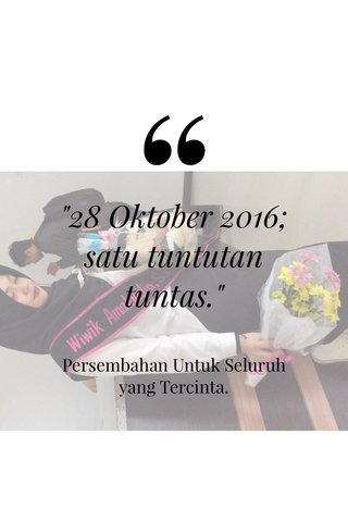 """""""28 Oktober 2016; satu tuntutan tuntas."""" Persembahan Untuk Seluruh yang Tercinta."""