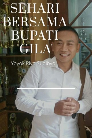 SEHARI BERSAMA BUPATI 'GILA' Yoyok Riyo Sudibyo