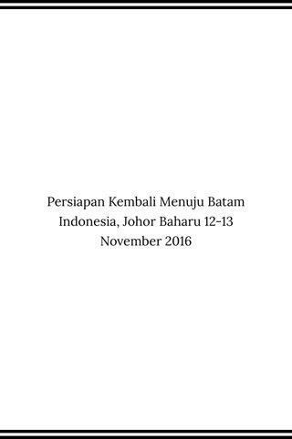 Persiapan Kembali Menuju Batam Indonesia, Johor Baharu 12-13 November 2016