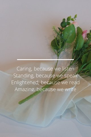 Caring, because we listen Standing, because we speak Enlightened, because we read Amazing, because we write