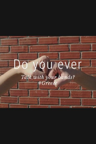 Do you ever Talk with your hands? #Greece