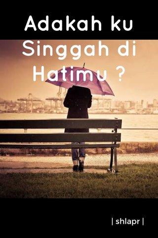 Adakah ku Singgah di Hatimu ?   shlapr  