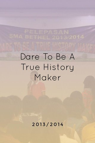 Dare To Be A True History Maker 2013/2014