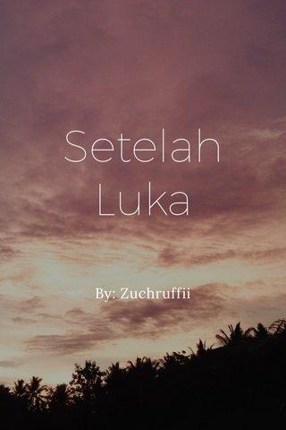 Setelah Luka By: Zuchruffii
