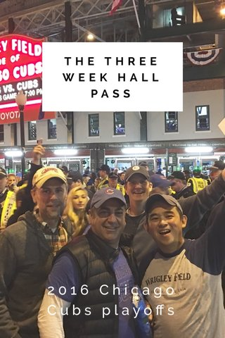 THE THREE WEEK HALL PASS 2016 Chicago Cubs playoffs