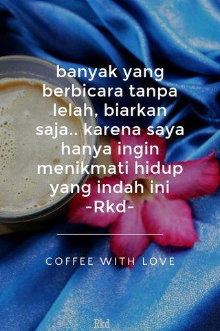 banyak yang berbicara tanpa lelah, biarkan saja.. karena saya hanya ingin menikmati hidup yang indah ini -Rkd- COFFEE WITH LOVE
