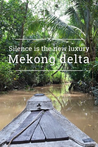 Mekong delta Silence is the new luxury