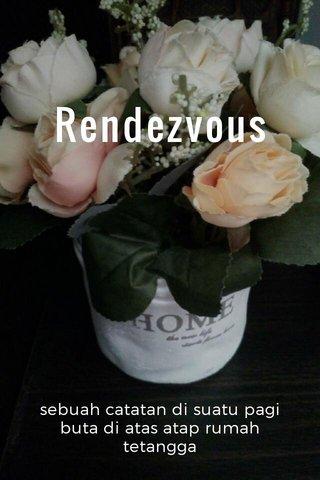 Rendezvous sebuah catatan di suatu pagi buta di atas atap rumah tetangga