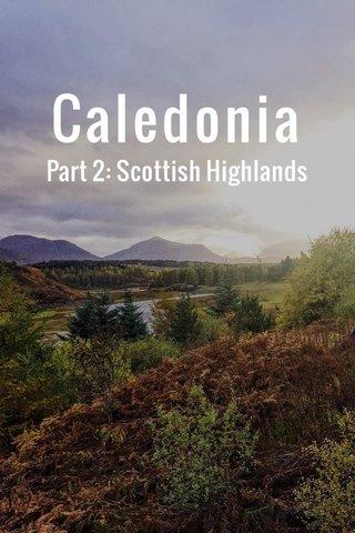 Caledonia Part 2: Scottish Highlands