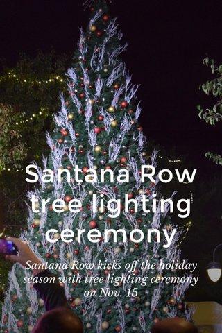 Santana Row tree lighting ceremony Santana Row kicks off the holiday season with tree lighting ceremony on Nov. 15