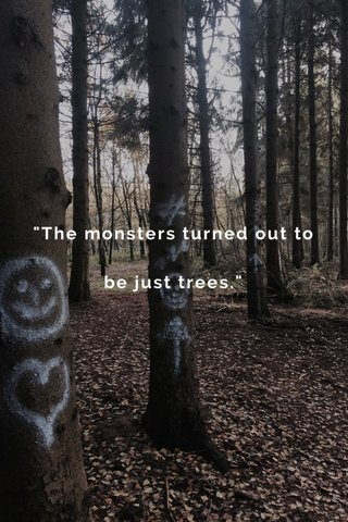 """""""The monsters turned out to be just trees."""""""