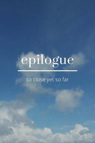 epilogue so close yet so far