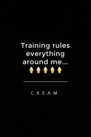 Training rules everything around me... 🍦🍦🍦🍦🍦 C.R.E.A.M.