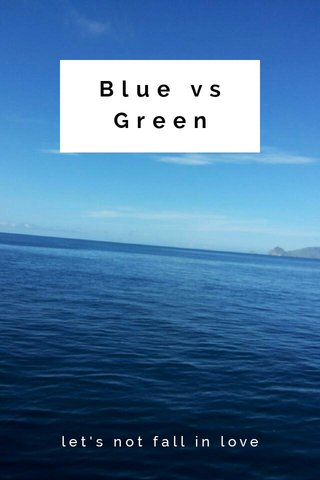 Blue vs Green let's not fall in love
