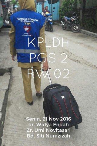 KPLDH PGS 2 RW 02 Senin, 21 Nov 2016 dr. Widya Endah Zr. Umi Novitasari Bd. Siti Nurazizah