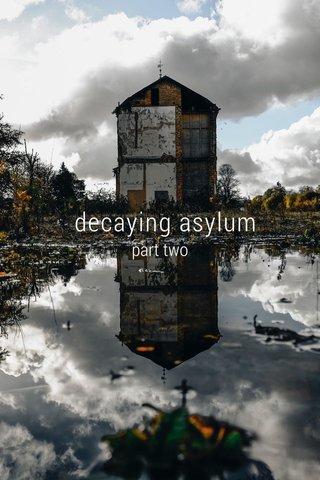 decaying asylum part two
