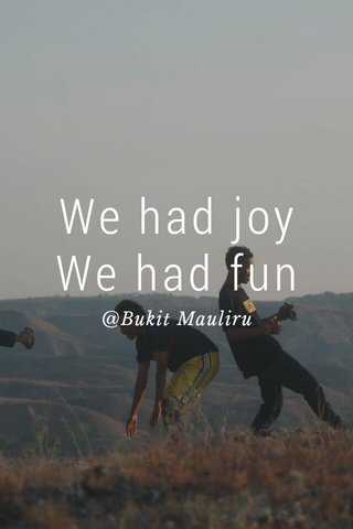 We had joy We had fun @Bukit Mauliru