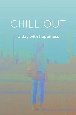 CHILL OUT a day with happiness