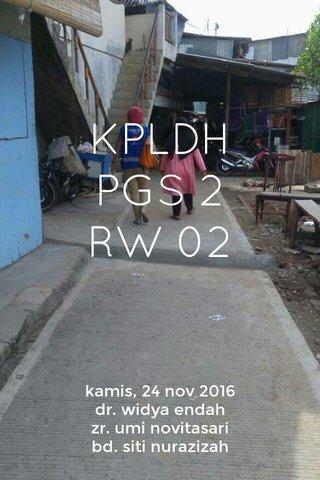 KPLDH PGS 2 RW 02 kamis, 24 nov 2016 dr. widya endah zr. umi novitasari bd. siti nurazizah