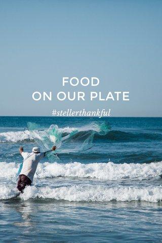 FOOD ON OUR PLATE #stellerthankful