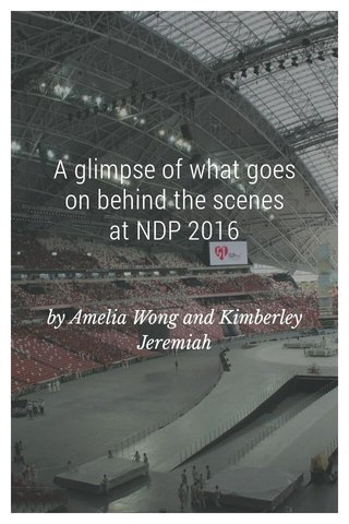 A glimpse of what goes on behind the scenes at NDP 2016 by Amelia Wong and Kimberley Jeremiah
