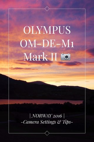 OLYMPUS OM-DE-M1 Mark II 📷 | NORWAY 2016 | -Camera Settings & Tips-