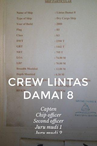 CREW LINTAS DAMAI 8 Capten Chip officer Second officer Juru mudi 1 Juru mudi 2 Bosun Koki Operator crane Cadet deck KKM Masinis 1 Masinis 2 Mandor Oiler Cadet engine