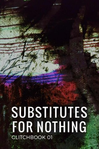 SUBSTITUTES FOR NOTHING GLITCHBOOK 01
